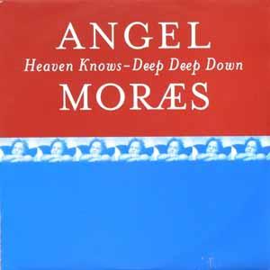 ANGEL MORAES / HEAVEN KNOWS / DEEP DEEP DOWN